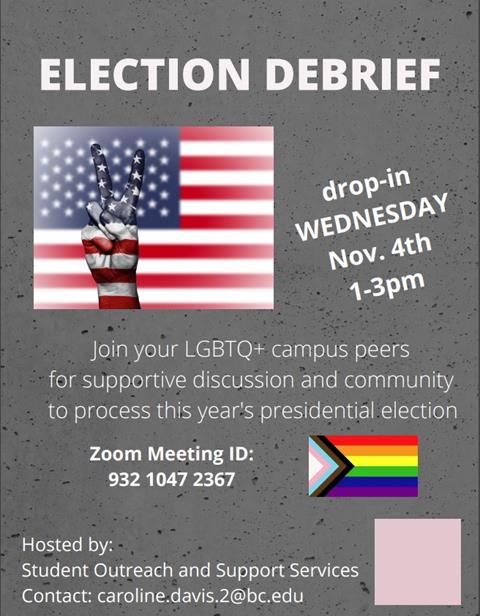 """Grey background with """"Election Debrief"""" written in large white block letters at the top of the page followed by an image of an American flag with a hand making a peace sign and the following description: """"Join your LGBTQ+ campus peers for supportive discussion and community to process this year's presidential election. Zoom meeting ID: 932 1047 2367"""" followed by """"Hosted by Student Outreach and Support Services, contact: caroline.davis.2@bc.edu"""""""