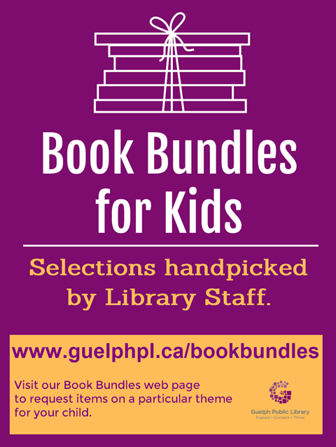 Book Bundles for Kids. Selections handpicked by Library Staff. Visit www.guelphpl.ca/bookbundles to request items on a particular theme for your child.