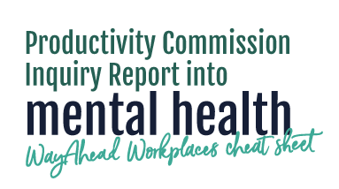 Productivity Commission Inquiry Report into mental health - WayAhead Workplaces cheat sheet