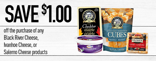 Photo of coupon, Save 1 dollar on any Black River Cheese, Ivanhoe Cheese, or Salerno Cheese products. Products shown: Salerno Bocconcini, Black River Cheese Maple Cheddar. Black River Marble Cheese Cubes, Ivanhoe Salsa Goat Cheese.