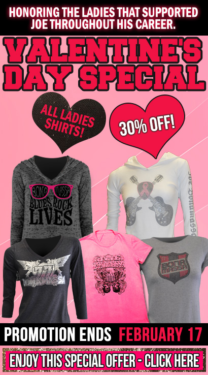 Valentine's Day Special: all women items 30% off! Honoring the ladies that have followed Joe throughout his career. Enjoy this special offer. Click here.