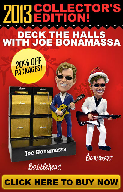 NEW 2013 Collector's Edition Bonament and Bona-Bobblehead! Deck the halls with Joe Bonamassa. 20% off packages! Click here to buy now.