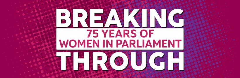 Breaking Through - 75 Years of Women in Parliament